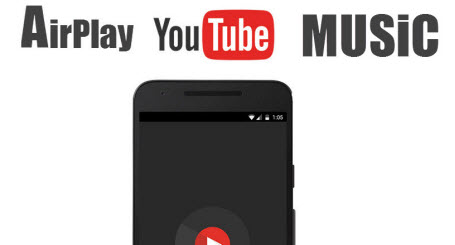 AirPlay YouTube Music APP iPhone Android: Enjoy YouTube Music Only
